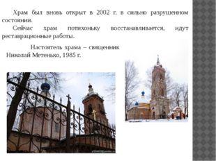 Храм был вновь открыт в 2002 г. в сильно разрушенном состоянии. Сейчас храм