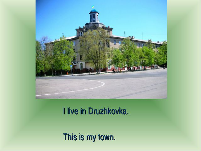 I live in Druzhkovka. This is my town.