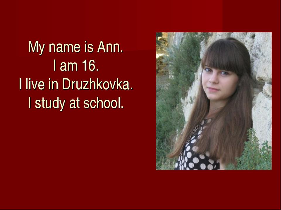 My name is Ann. I am 16. I live in Druzhkovka. I study at school.