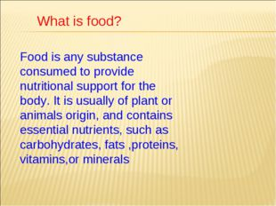 What is food? Food is any substance consumed to provide nutritional support f