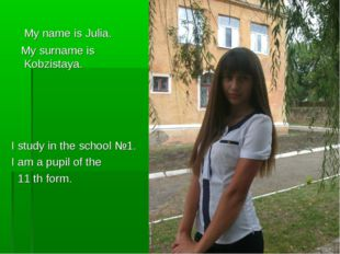 My name is Julia. My surname is Kobzistaya. I study in the school №1. I am a