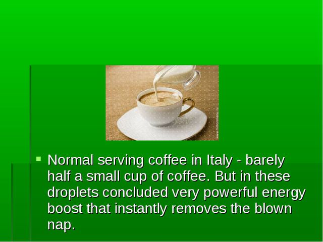 Normal serving coffee in Italy - barely half a small cup of coffee. But in th...