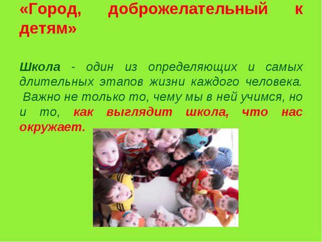 «Город, доброжелательный к детям» Школа - один из определяющих и самых длите...