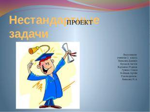 Нестандартные задачи Выполнили ученики 2 класса Бывалец Даниил Кулаков Антон
