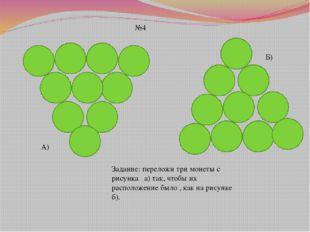 №4 Задание: переложи три монеты с рисунка а) так, чтобы их расположение было