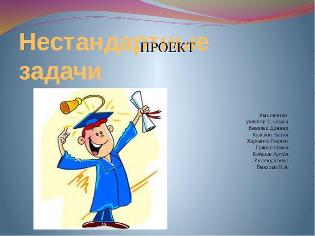 Нестандартные задачи Выполнили ученики 2 класса Бывалец Даниил Кулаков Антон...
