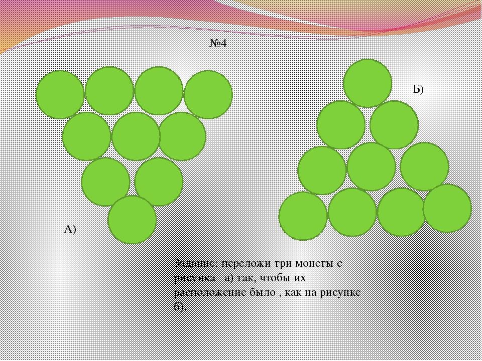 №4 Задание: переложи три монеты с рисунка а) так, чтобы их расположение было...