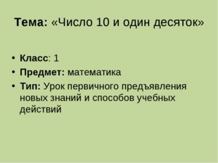 Тема:«Число 10 и один десяток» Класс: 1 Предмет: математика Тип:Урок первич