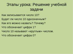 Этапы урока: Решение учебной задачи Как записывается число 10? Будет ли число