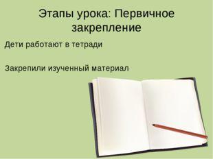 Этапы урока: Первичное закрепление Дети работают в тетради Закрепили изученны