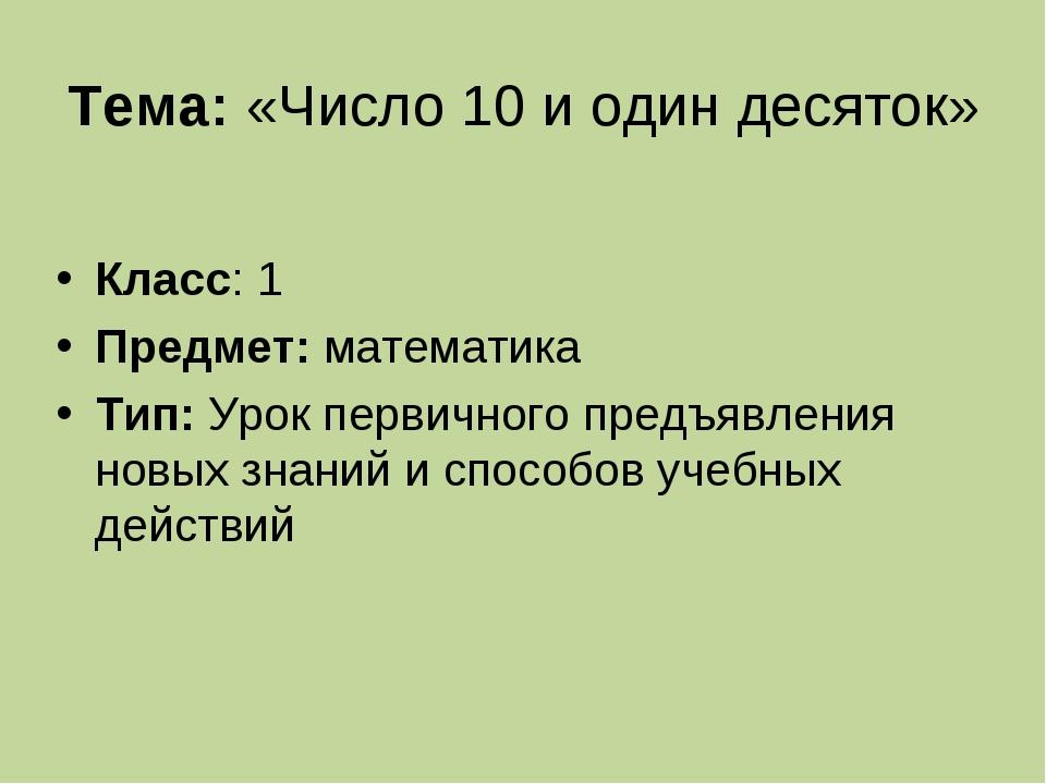 Тема:«Число 10 и один десяток» Класс: 1 Предмет: математика Тип:Урок первич...