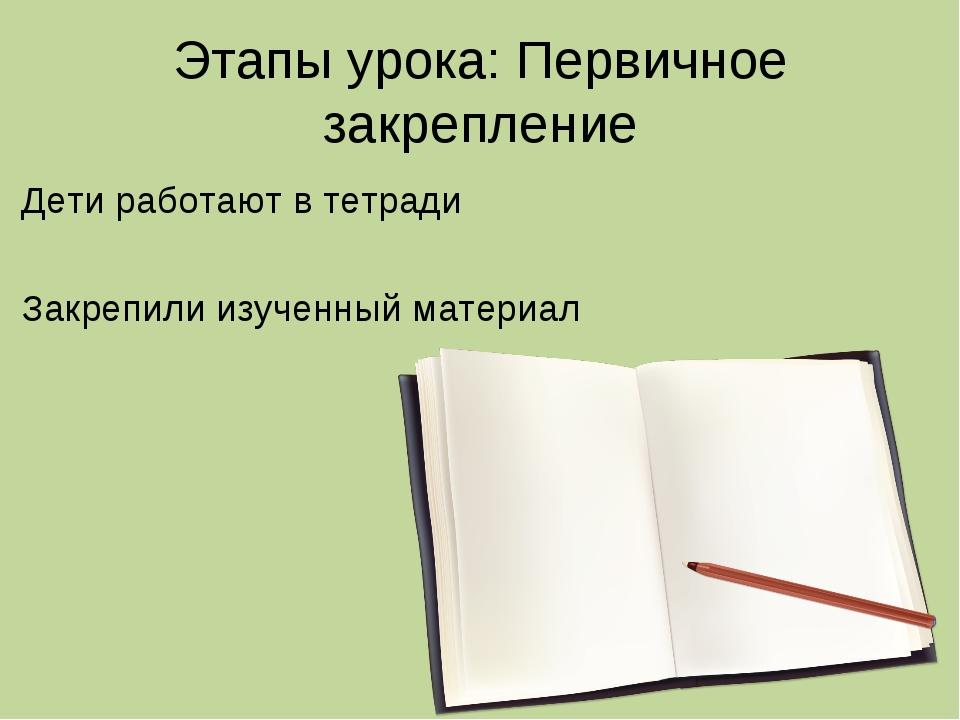 Этапы урока: Первичное закрепление Дети работают в тетради Закрепили изученны...