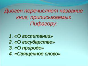 Диоген перечисляет название книг, приписываемых Пифагору: 1. «О воспитании»