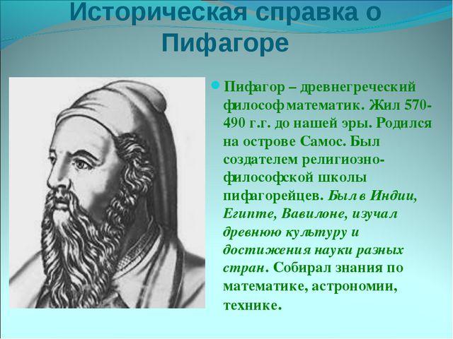 Историческая справка о Пифагоре Пифагор – древнегреческий философ математик....