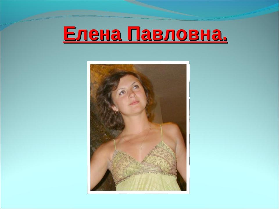 Елена Павловна.
