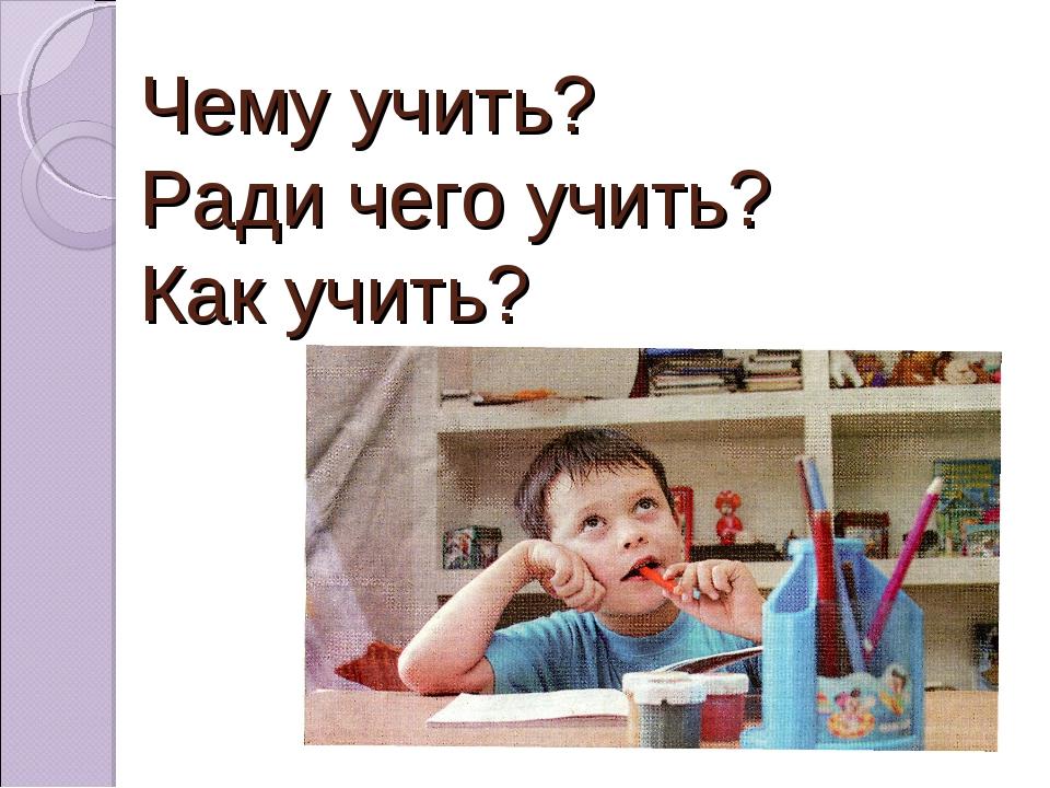 Чему учить? Ради чего учить? Как учить?