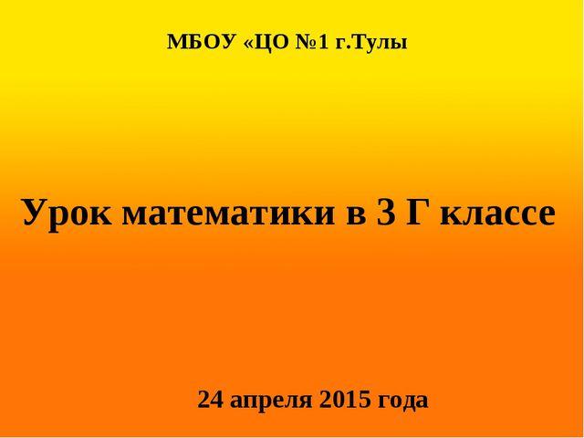 МБОУ «ЦО №1 г.Тулы Урок математики в 3 Г классе 24 апреля 2015 года