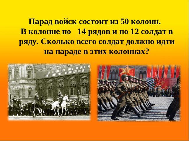 Парад войск состоит из 50 колонн. В колонне по 14 рядов и по 12 солдат в ряду...