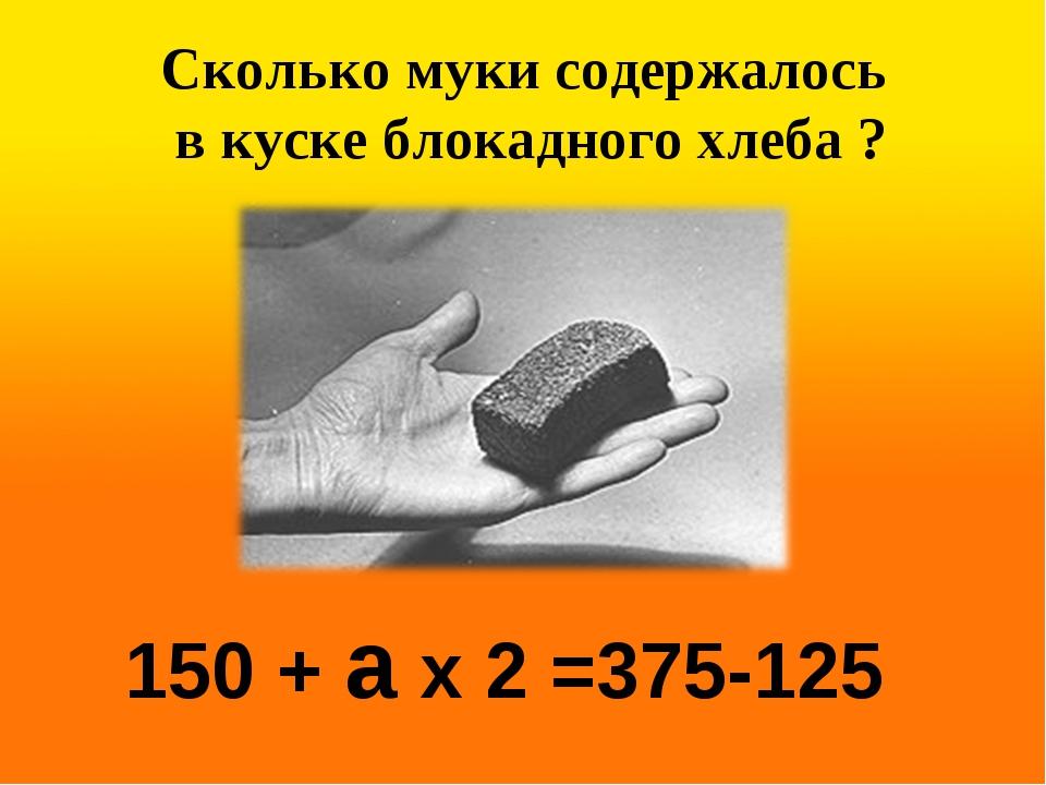 150 + а х 2 =375-125 Сколько муки содержалось в куске блокадного хлеба ?