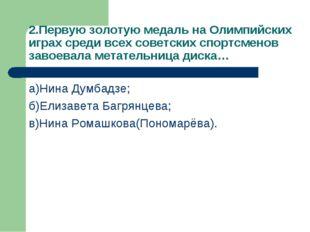 2.Первую золотую медаль на Олимпийских играх среди всех советских спортсменов