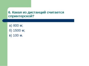 6. Какая из дистанций считается спринтерской? а) 800 м; б) 1500 м; в) 100 м.