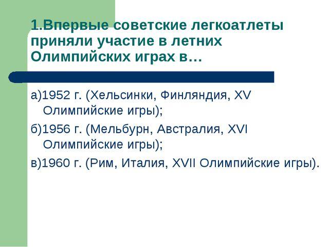 1.Впервые советские легкоатлеты приняли участие в летних Олимпийских играх в…...