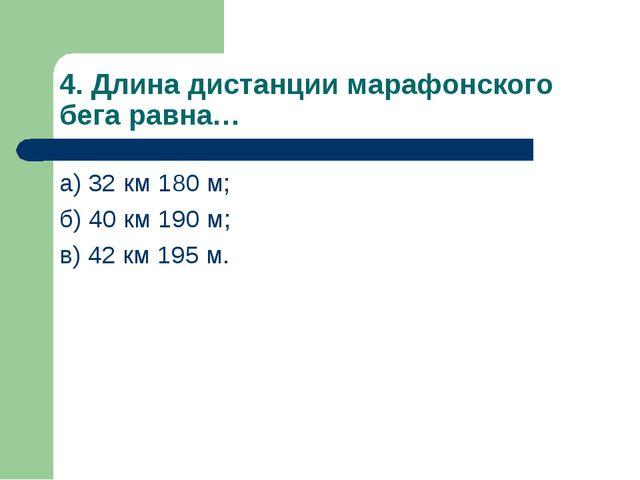 4. Длина дистанции марафонского бега равна… а) 32 км 180 м; б) 40 км 190 м; в...