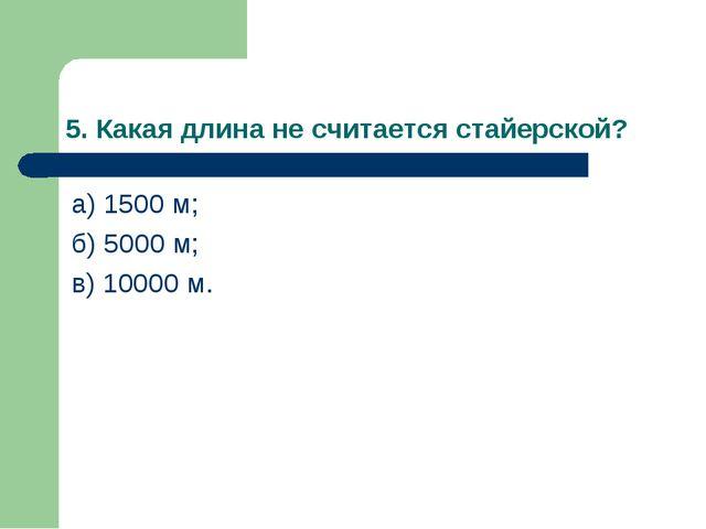 5. Какая длина не считается стайерской? а) 1500 м; б) 5000 м; в) 10000 м.
