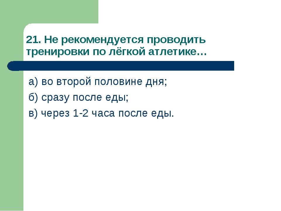 21. Не рекомендуется проводить тренировки по лёгкой атлетике… а) во второй по...