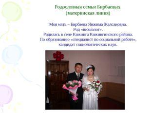 Родословная семьи Бирбаевых (материнская линия) Моя мать – Бирбаева Янжима Ж