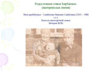 Родословная семьи Бирбаевых (материнская линия) Моя прабабушка – Самбялова Я