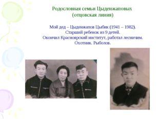 Родословная семьи Цыденжаповых (отцовская линия) Мой дед – Цыденжапов Цыбик