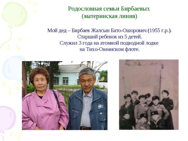 Родословная семьи Бирбаевых (материнская линия) Мой дед – Бирбаев Жалсын Бат...