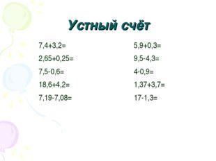 Устный счёт 7,4+3,2= 2,65+0,25= 7,5-0,6= 18,6+4,2= 7,19-7,08= 5,9+0,3= 9,5-4,
