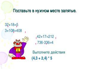 Поставьте в нужном месте запятые. 32+18=5 3+108=408 42+17=212 736-336=4 , , ,