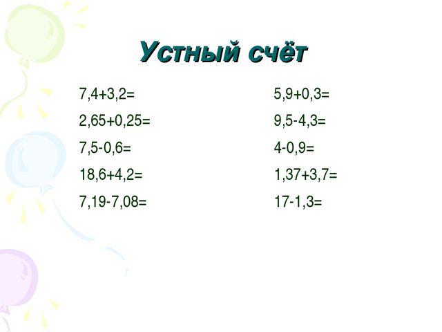 Устный счёт 7,4+3,2= 2,65+0,25= 7,5-0,6= 18,6+4,2= 7,19-7,08= 5,9+0,3= 9,5-4,...