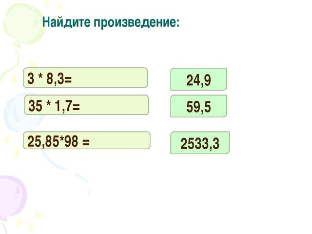 3 * 8,3= 35 * 1,7= 25,85*98 = 24,9 59,5 2533,3 Найдите произведение: