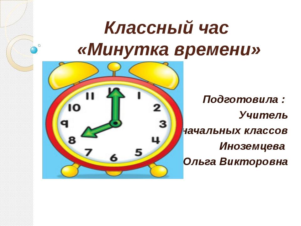 Классный час «Минутка времени» Подготовила : Учитель начальных классов Инозем...