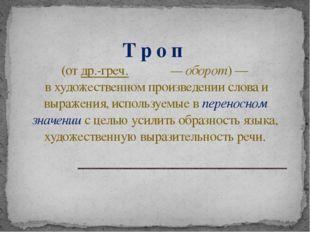 Т р о п (отдр.-греч.τρόπος— оборот)— в художественном произведении слов