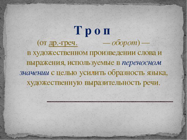 Т р о п (отдр.-греч.τρόπος— оборот)— в художественном произведении слов...