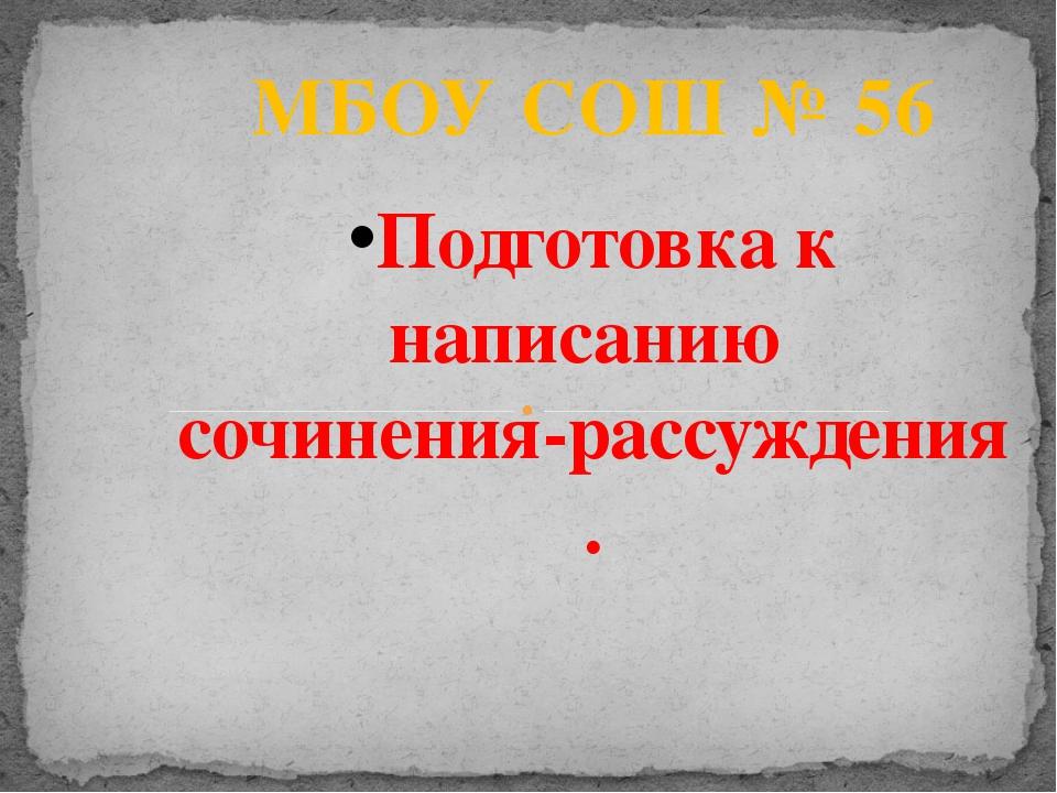 МБОУ СОШ № 56 Подготовка к написанию сочинения-рассуждения .