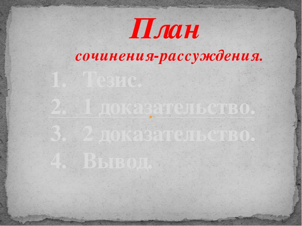 План сочинения-рассуждения. 1. Тезис. 2. 1 доказательство. 3. 2 доказательств...