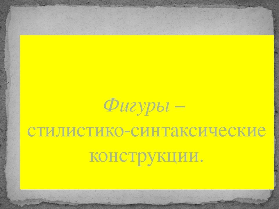 Фигуры – стилистико-синтаксические конструкции.