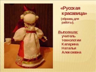 «Русская красавица» (образец для работы). Выполнила: учитель технологии Капа