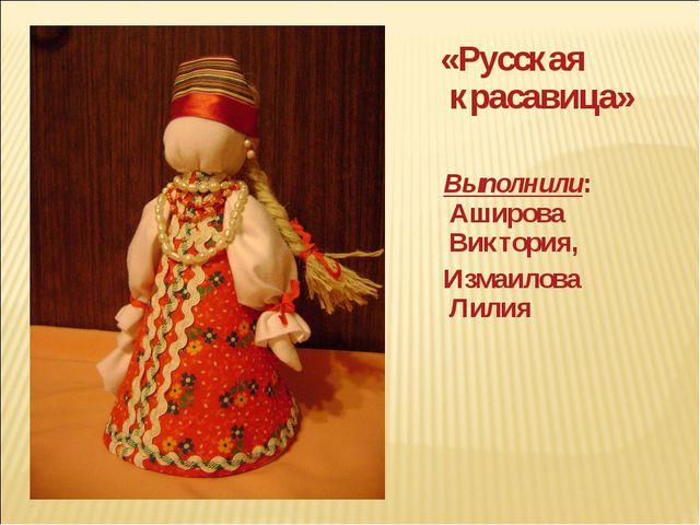 «Русская красавица» Выполнили: Аширова Виктория, Измаилова Лилия