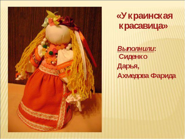 «Украинская красавица» Выполнили: Сиденко Дарья, Ахмедова Фарида