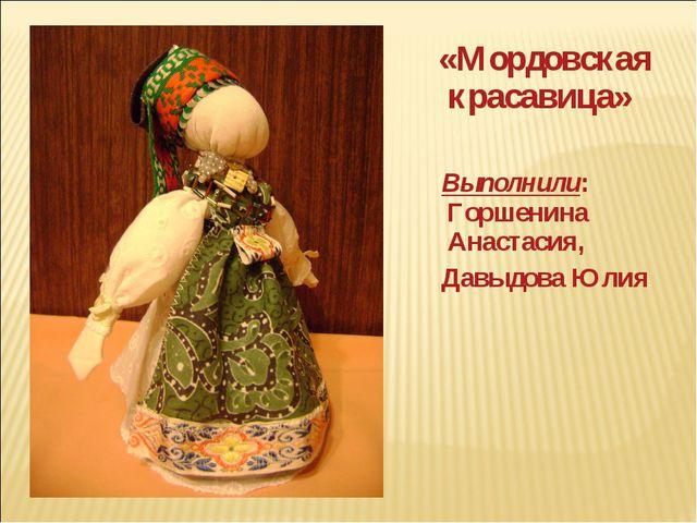 «Мордовская красавица» Выполнили: Горшенина Анастасия, Давыдова Юлия