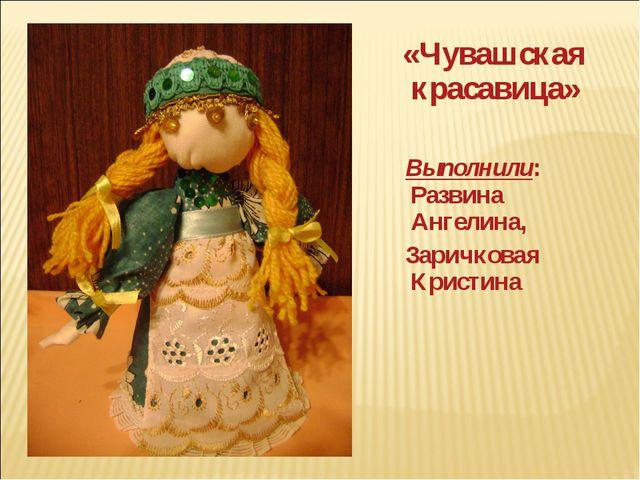 «Чувашская красавица» Выполнили: Развина Ангелина, Заричковая Кристина
