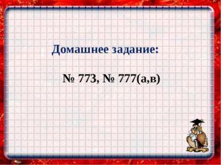 Домашнее задание: № 773, № 777(а,в)