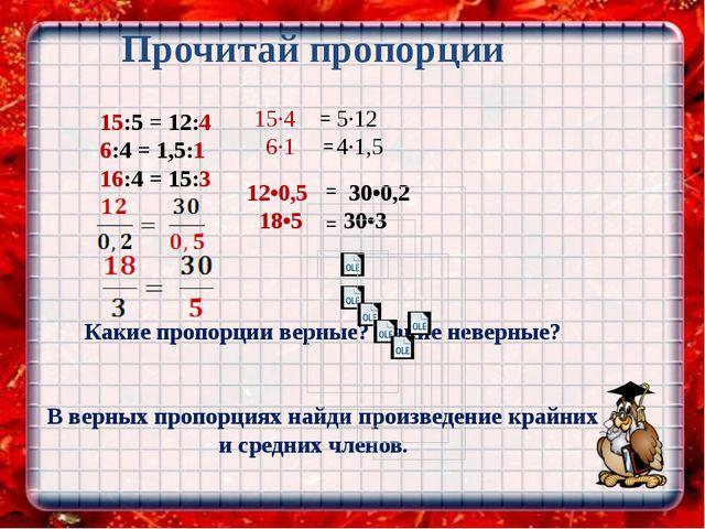 Прочитай пропорции 15:5 = 12:4 6:4 = 1,5:1 16:4 = 15:3 Какие пропорции верны...
